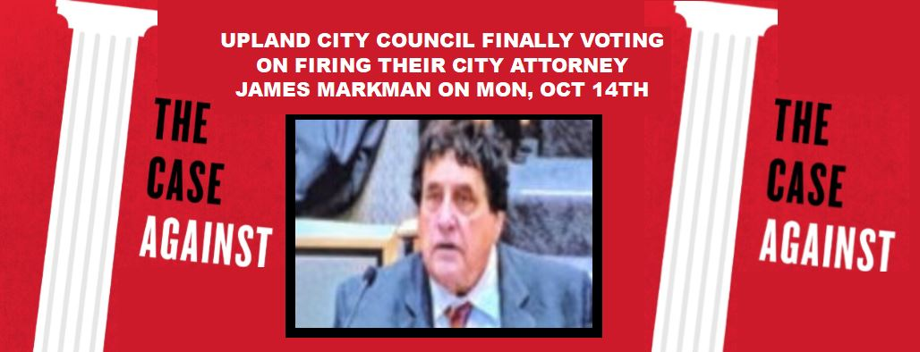 The Case Against City Attorney James Markman + The Legal Cases Against Upland By UPD's Former Finest + City Employees May Finally Be Getting A Contract, A Raise & Some Respect! All Of This Goes Down On Mon 10/14, At 6PM.